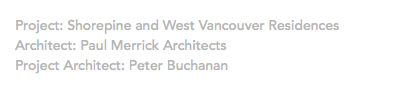 Project: Shorepine and West Vancouver Residences Architect: Paul Merrick Architects Project Architect: Peter Buchanan